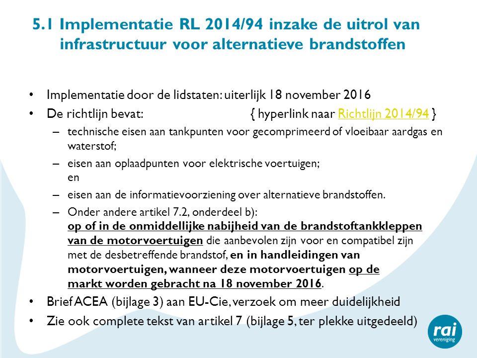 5.1 Implementatie RL 2014/94 inzake de uitrol van infrastructuur voor alternatieve brandstoffen Implementatie door de lidstaten: uiterlijk 18 november 2016 De richtlijn bevat: { hyperlink naar Richtlijn 2014/94 }Richtlijn 2014/94 – technische eisen aan tankpunten voor gecomprimeerd of vloeibaar aardgas en waterstof; – eisen aan oplaadpunten voor elektrische voertuigen; en – eisen aan de informatievoorziening over alternatieve brandstoffen.