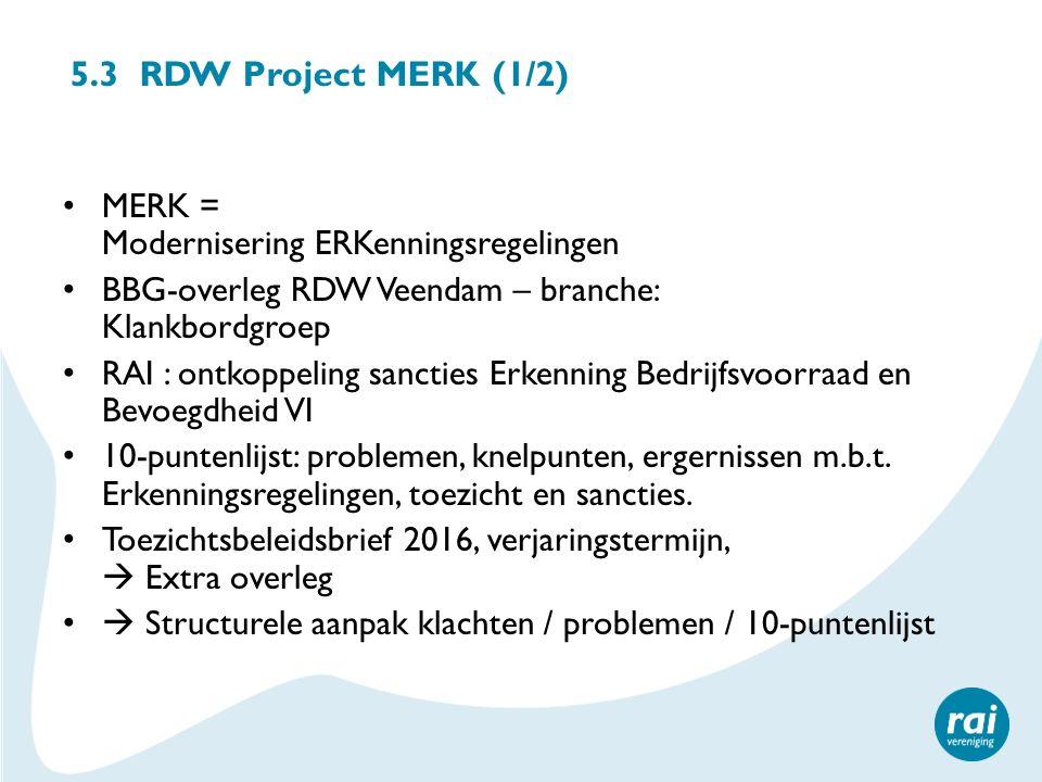 5.3 RDW Project MERK (1/2) MERK = Modernisering ERKenningsregelingen BBG-overleg RDW Veendam – branche: Klankbordgroep RAI : ontkoppeling sancties Erkenning Bedrijfsvoorraad en Bevoegdheid VI 10-puntenlijst: problemen, knelpunten, ergernissen m.b.t.