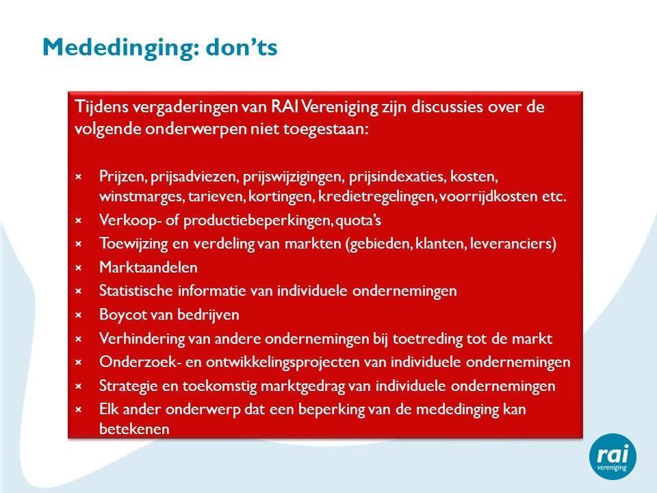 Mededinging: don'ts Tijdens vergaderingen van RAI Vereniging zijn discussies over de volgende onderwerpen niet toegestaan: × Prijzen, prijsadviezen, prijswijzigingen, prijsindexaties, kosten, winstmarges, tarieven, kortingen, kredietregelingen, voorrijdkosten etc.