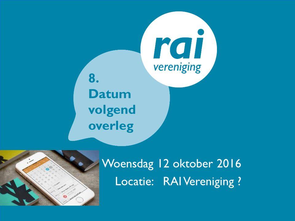 Woensdag 12 oktober 2016 Locatie: RAI Vereniging ? 8. Datum volgend overleg