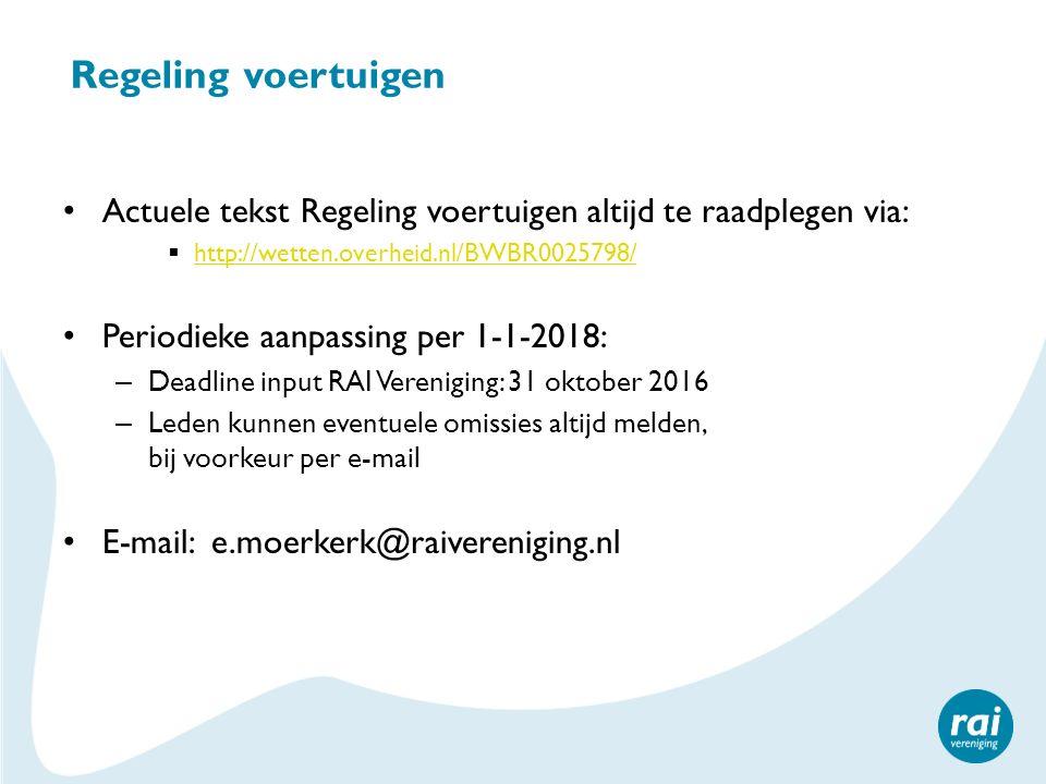 Regeling voertuigen Actuele tekst Regeling voertuigen altijd te raadplegen via:  http://wetten.overheid.nl/BWBR0025798/ http://wetten.overheid.nl/BWBR0025798/ Periodieke aanpassing per 1-1-2018: – Deadline input RAI Vereniging: 31 oktober 2016 – Leden kunnen eventuele omissies altijd melden, bij voorkeur per e-mail E-mail: e.moerkerk@raivereniging.nl