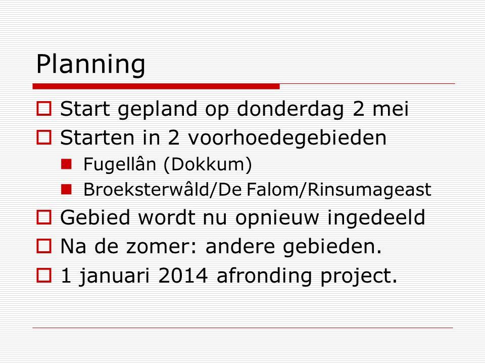 Planning  Start gepland op donderdag 2 mei  Starten in 2 voorhoedegebieden Fugellân (Dokkum) Broeksterwâld/De Falom/Rinsumageast  Gebied wordt nu opnieuw ingedeeld  Na de zomer: andere gebieden.