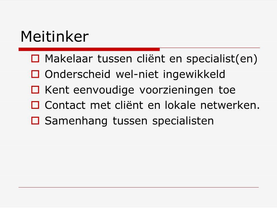 Meitinker  Makelaar tussen cliënt en specialist(en)  Onderscheid wel-niet ingewikkeld  Kent eenvoudige voorzieningen toe  Contact met cliënt en lokale netwerken.