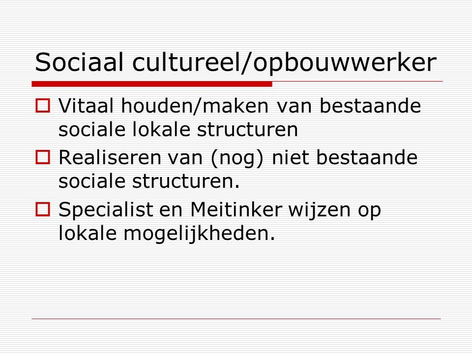 Sociaal cultureel/opbouwwerker  Vitaal houden/maken van bestaande sociale lokale structuren  Realiseren van (nog) niet bestaande sociale structuren.