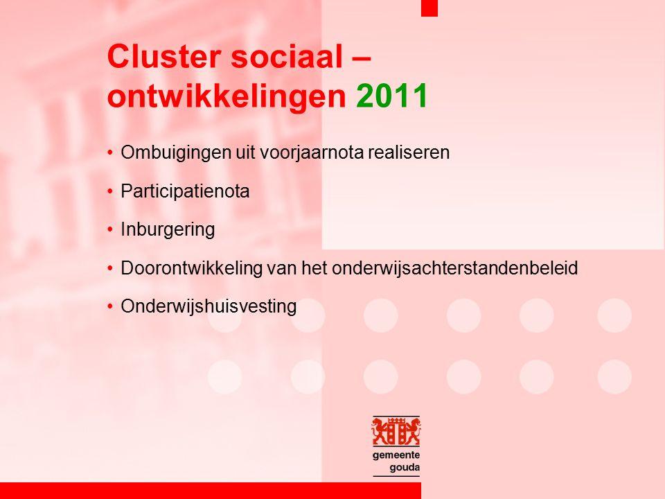 Cluster sociaal – ontwikkelingen 2011 Ombuigingen uit voorjaarnota realiseren Participatienota Inburgering Doorontwikkeling van het onderwijsachterstandenbeleid Onderwijshuisvesting