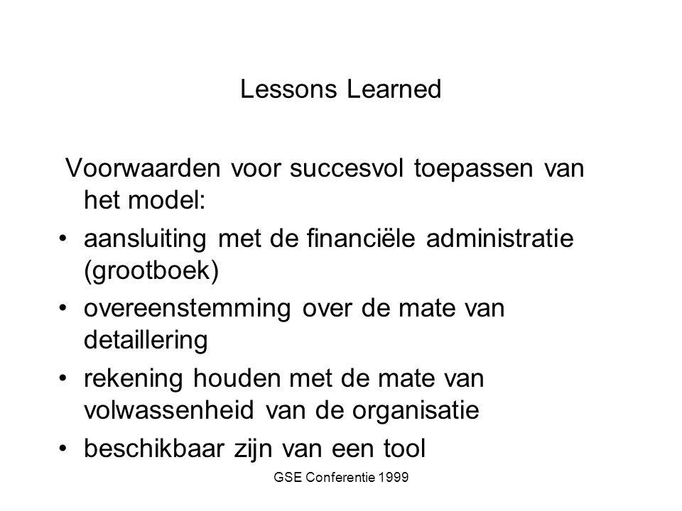 GSE Conferentie 1999 Lessons Learned Voorwaarden voor succesvol toepassen van het model: aansluiting met de financiële administratie (grootboek) overeenstemming over de mate van detaillering rekening houden met de mate van volwassenheid van de organisatie beschikbaar zijn van een tool