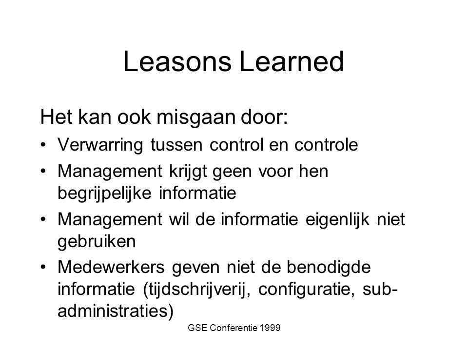 GSE Conferentie 1999 Leasons Learned Het kan ook misgaan door: Verwarring tussen control en controle Management krijgt geen voor hen begrijpelijke informatie Management wil de informatie eigenlijk niet gebruiken Medewerkers geven niet de benodigde informatie (tijdschrijverij, configuratie, sub- administraties)