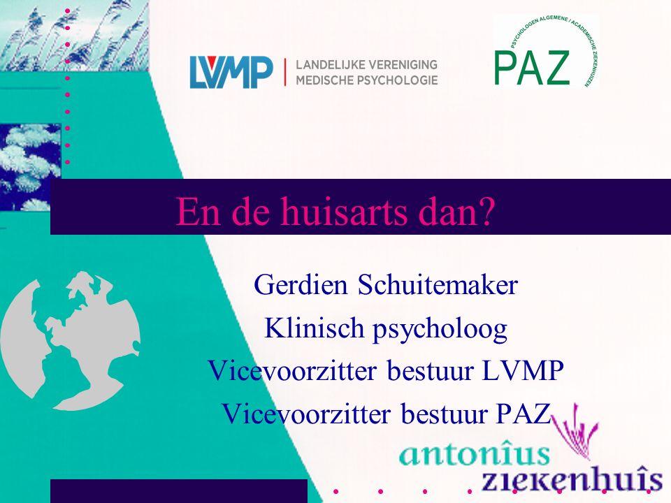 En de huisarts dan? Gerdien Schuitemaker Klinisch psycholoog Vicevoorzitter bestuur LVMP Vicevoorzitter bestuur PAZ