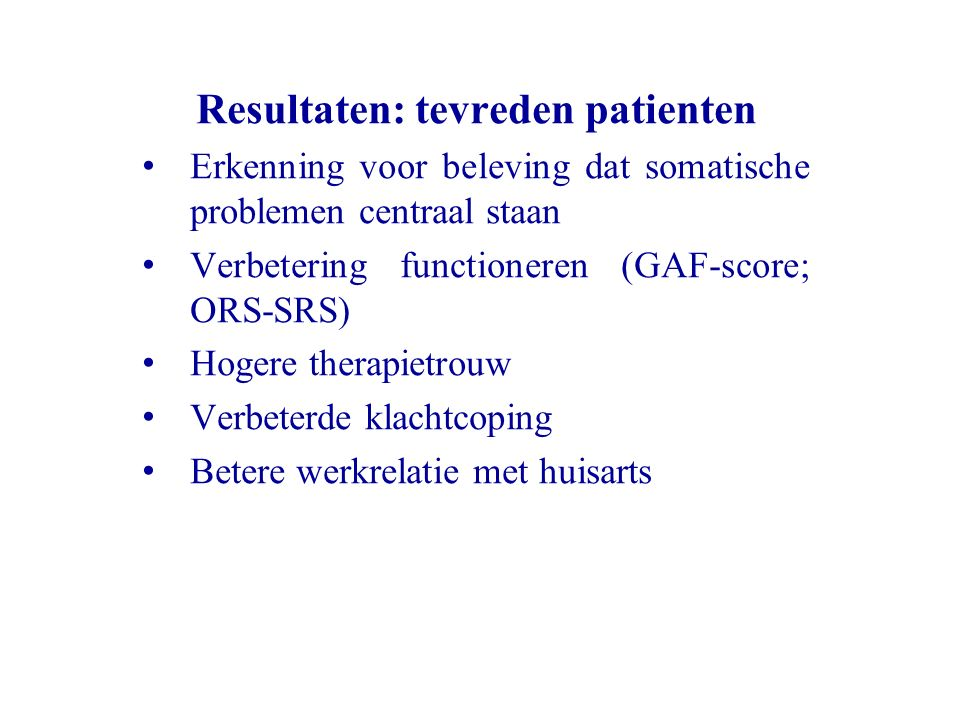 Resultaten: tevreden patienten Erkenning voor beleving dat somatische problemen centraal staan Verbetering functioneren (GAF-score; ORS-SRS) Hogere th