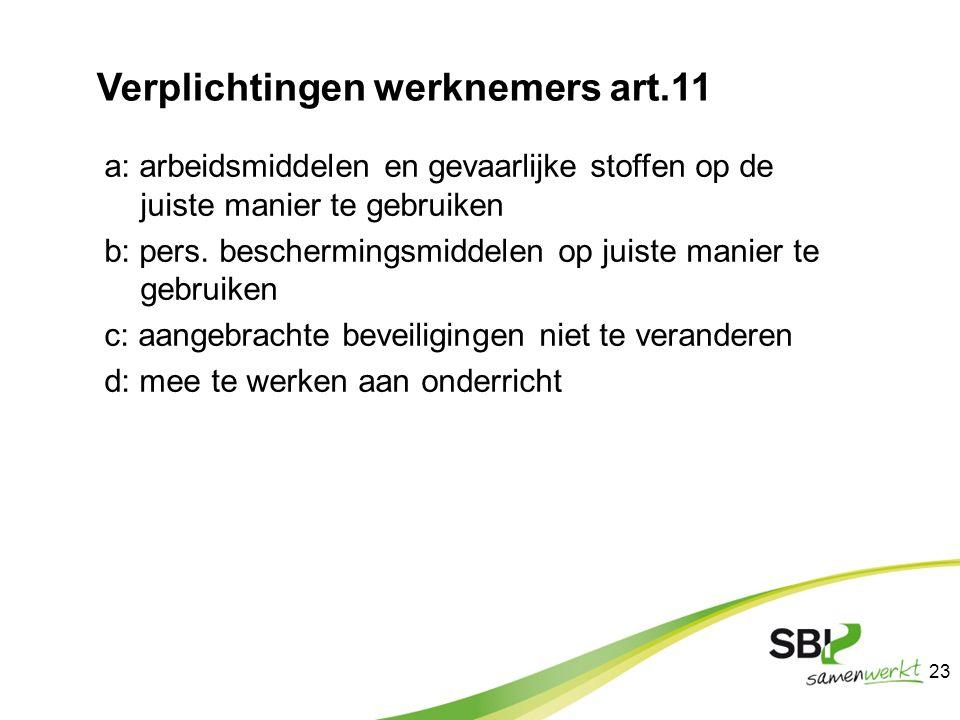 Verplichtingen werknemers art.11 a: arbeidsmiddelen en gevaarlijke stoffen op de juiste manier te gebruiken b: pers. beschermingsmiddelen op juiste ma