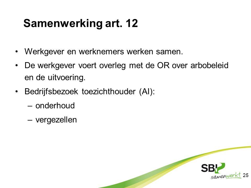 Samenwerking art. 12 Werkgever en werknemers werken samen. De werkgever voert overleg met de OR over arbobeleid en de uitvoering. Bedrijfsbezoek toezi