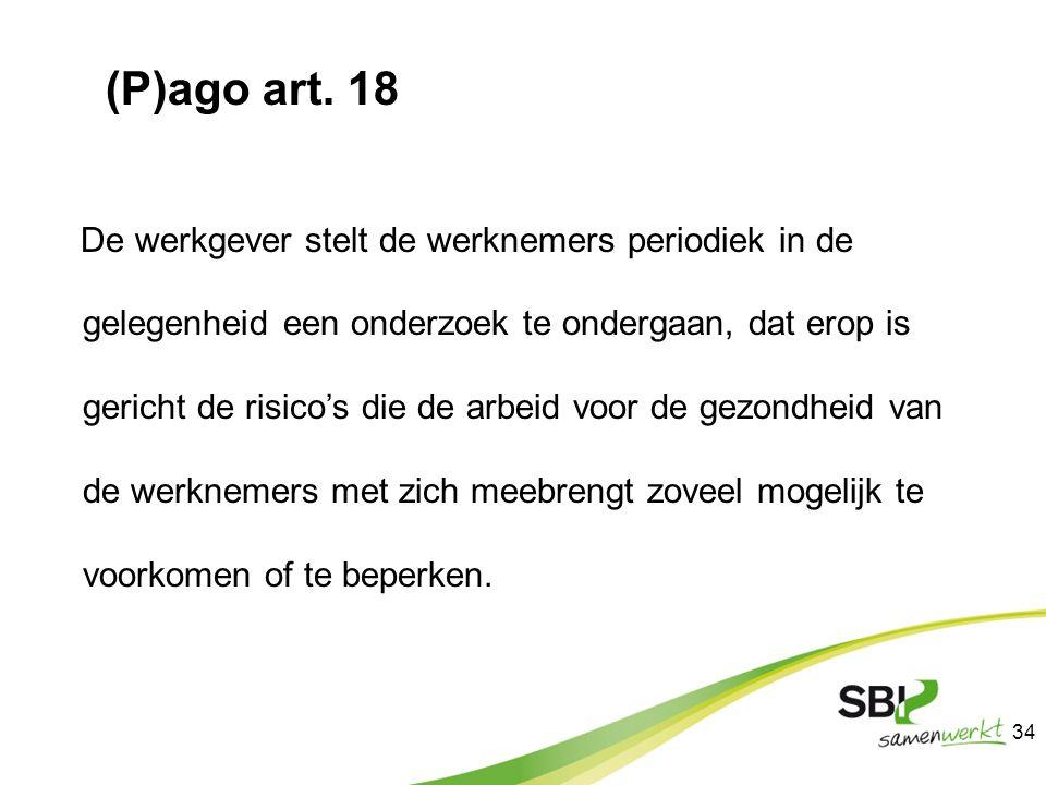 (P)ago art. 18 De werkgever stelt de werknemers periodiek in de gelegenheid een onderzoek te ondergaan, dat erop is gericht de risico's die de arbeid