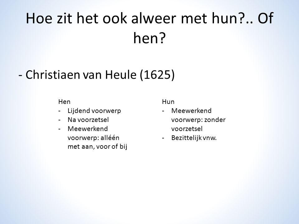 Hoe zit het ook alweer met hun?.. Of hen? - Christiaen van Heule (1625) Hen -Lijdend voorwerp -Na voorzetsel -Meewerkend voorwerp: alléén met aan, voo