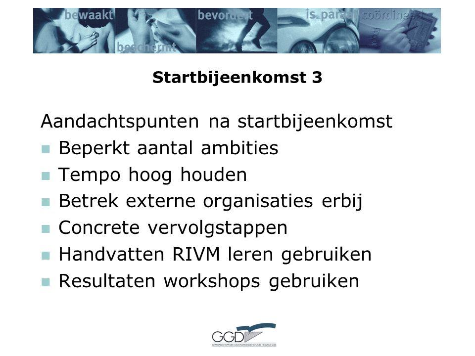 Startbijeenkomst 3 Aandachtspunten na startbijeenkomst Beperkt aantal ambities Tempo hoog houden Betrek externe organisaties erbij Concrete vervolgstappen Handvatten RIVM leren gebruiken Resultaten workshops gebruiken