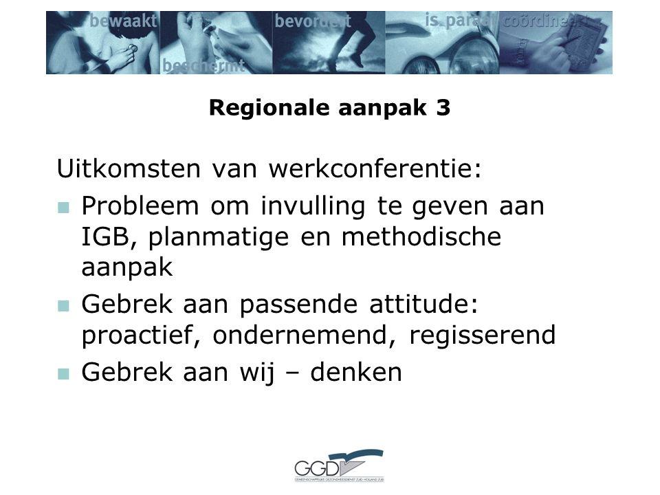 Regionale aanpak 3 Uitkomsten van werkconferentie: Probleem om invulling te geven aan IGB, planmatige en methodische aanpak Gebrek aan passende attitude: proactief, ondernemend, regisserend Gebrek aan wij – denken