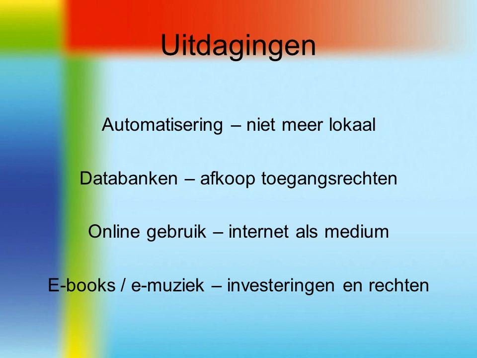 Uitdagingen Automatisering – niet meer lokaal Databanken – afkoop toegangsrechten Online gebruik – internet als medium E-books / e-muziek – investeringen en rechten