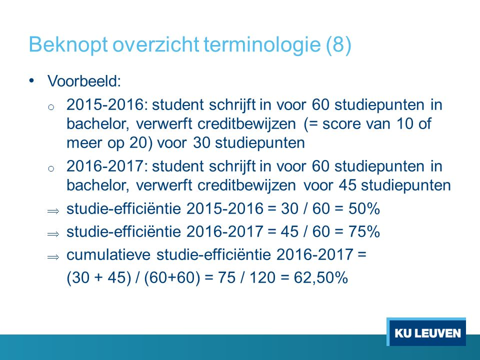 Beknopt overzicht terminologie (8) Voorbeeld: o 2015-2016: student schrijft in voor 60 studiepunten in bachelor, verwerft creditbewijzen (= score van 10 of meer op 20) voor 30 studiepunten o 2016-2017: student schrijft in voor 60 studiepunten in bachelor, verwerft creditbewijzen voor 45 studiepunten  studie-efficiëntie 2015-2016 = 30 / 60 = 50%  studie-efficiëntie 2016-2017 = 45 / 60 = 75%  cumulatieve studie-efficiëntie 2016-2017 = (30 + 45) / (60+60) = 75 / 120 = 62,50%