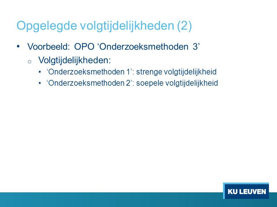 Opgelegde volgtijdelijkheden (2) Voorbeeld: OPO 'Onderzoeksmethoden 3' o Volgtijdelijkheden: 'Onderzoeksmethoden 1': strenge volgtijdelijkheid 'Onderzoeksmethoden 2': soepele volgtijdelijkheid