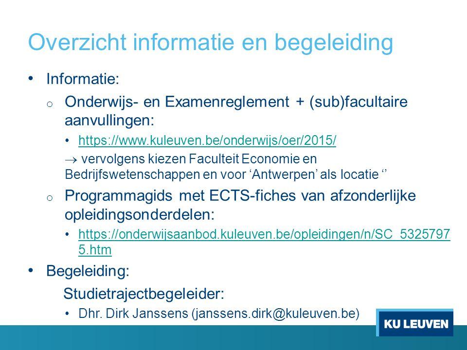 Overzicht informatie en begeleiding Informatie: o Onderwijs- en Examenreglement + (sub)facultaire aanvullingen: https://www.kuleuven.be/onderwijs/oer/2015/  vervolgens kiezen Faculteit Economie en Bedrijfswetenschappen en voor 'Antwerpen' als locatie '' o Programmagids met ECTS-fiches van afzonderlijke opleidingsonderdelen: https://onderwijsaanbod.kuleuven.be/opleidingen/n/SC_5325797 5.htmhttps://onderwijsaanbod.kuleuven.be/opleidingen/n/SC_5325797 5.htm Begeleiding: Studietrajectbegeleider: Dhr.