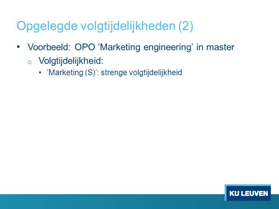 Opgelegde volgtijdelijkheden (2) Voorbeeld: OPO 'Marketing engineering' in master o Volgtijdelijkheid: 'Marketing (S)': strenge volgtijdelijkheid