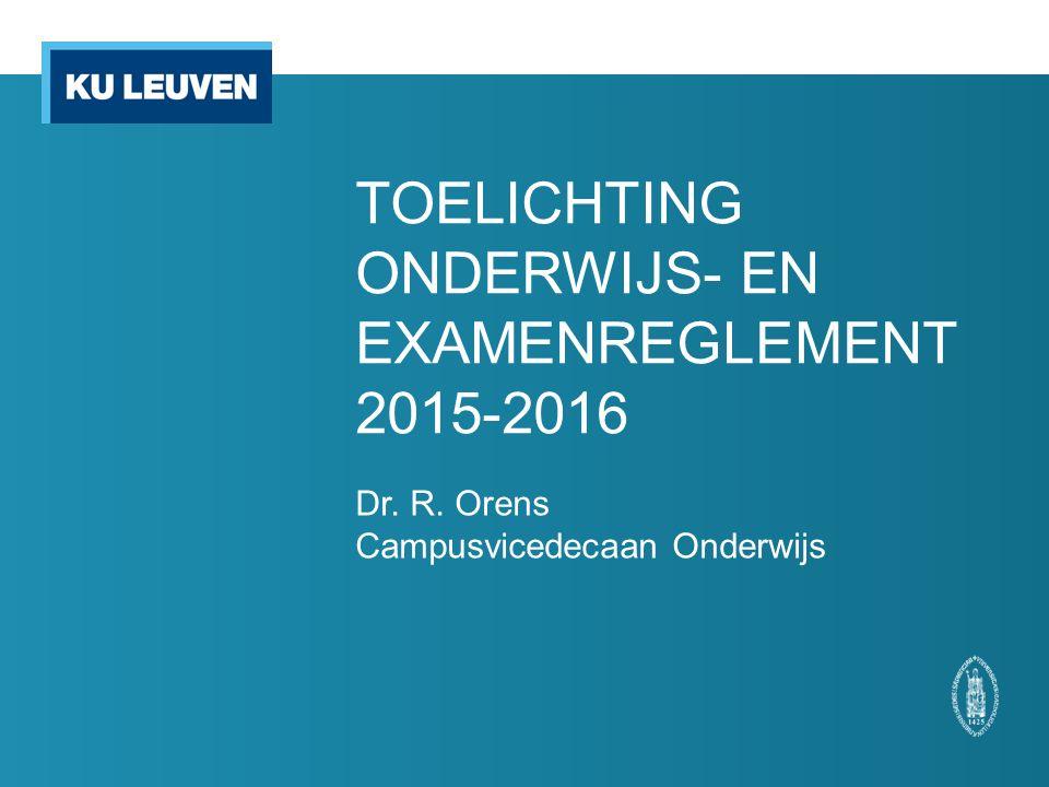 TOELICHTING ONDERWIJS- EN EXAMENREGLEMENT 2015-2016 Dr. R. Orens Campusvicedecaan Onderwijs