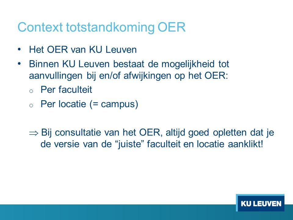 Context totstandkoming OER Het OER van KU Leuven Binnen KU Leuven bestaat de mogelijkheid tot aanvullingen bij en/of afwijkingen op het OER: o Per fac