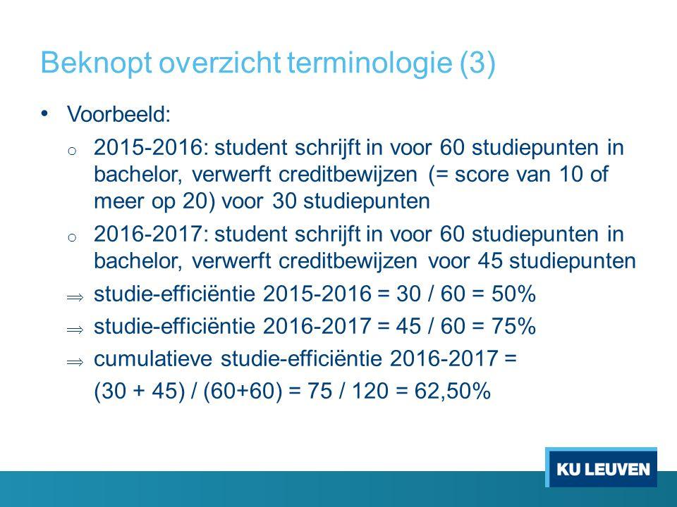 Beknopt overzicht terminologie (3) Voorbeeld: o 2015-2016: student schrijft in voor 60 studiepunten in bachelor, verwerft creditbewijzen (= score van 10 of meer op 20) voor 30 studiepunten o 2016-2017: student schrijft in voor 60 studiepunten in bachelor, verwerft creditbewijzen voor 45 studiepunten  studie-efficiëntie 2015-2016 = 30 / 60 = 50%  studie-efficiëntie 2016-2017 = 45 / 60 = 75%  cumulatieve studie-efficiëntie 2016-2017 = (30 + 45) / (60+60) = 75 / 120 = 62,50%