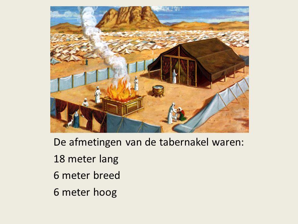 De afmetingen van de tabernakel waren: 18 meter lang 6 meter breed 6 meter hoog