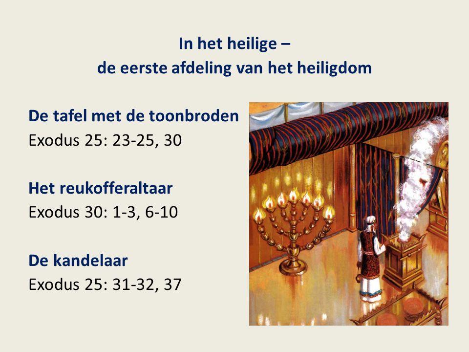 In het heilige – de eerste afdeling van het heiligdom De tafel met de toonbroden Exodus 25: 23-25, 30 Het reukofferaltaar Exodus 30: 1-3, 6-10 De kand