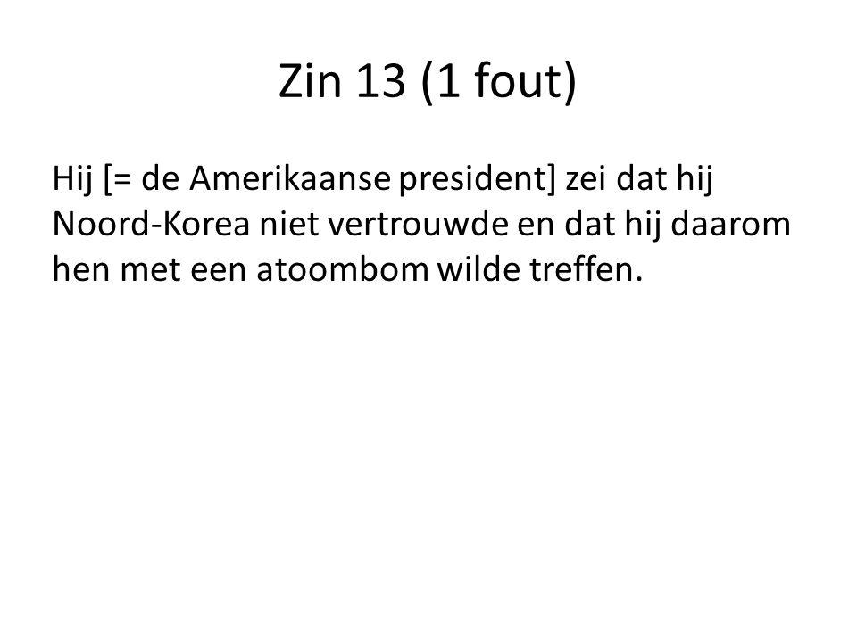 Zin 13 (1 fout) Hij [= de Amerikaanse president] zei dat hij Noord-Korea niet vertrouwde en dat hij daarom hen met een atoombom wilde treffen.