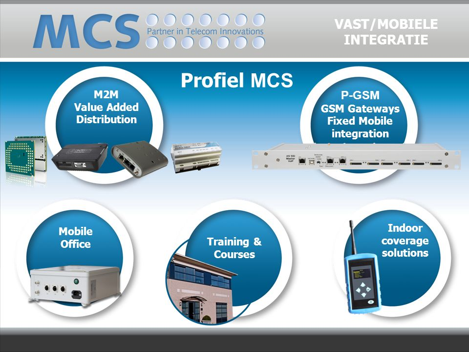 Profiel MCS M2M Value Added Distribution P-GSM GSM Gateways Fixed Mobile integration Mobile Office Training & Courses Indoor coverage solutions VAST/MOBIELE INTEGRATIE