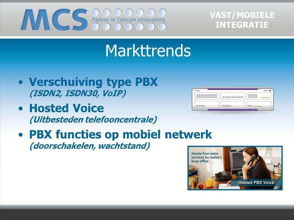 Verschuiving type PBX (ISDN2, ISDN30, VoIP) Hosted Voice (Uitbesteden telefooncentrale) PBX functies op mobiel netwerk (doorschakelen, wachtstand) VAST/MOBIELE INTEGRATIE Markttrends