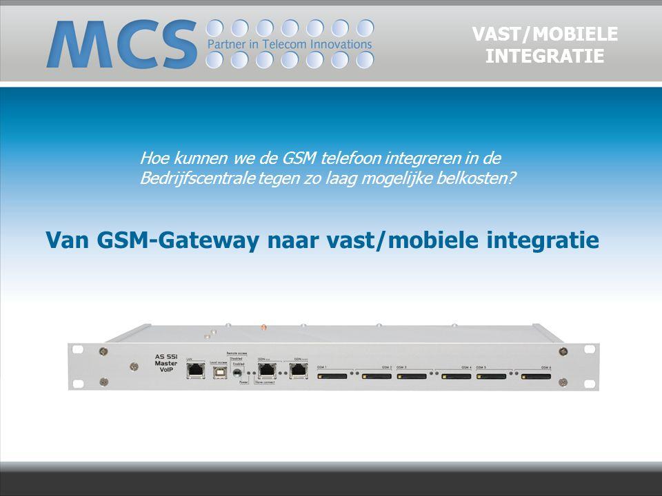 Van GSM-Gateway naar vast/mobiele integratie VAST/MOBIELE INTEGRATIE Hoe kunnen we de GSM telefoon integreren in de Bedrijfscentrale tegen zo laag mogelijke belkosten?