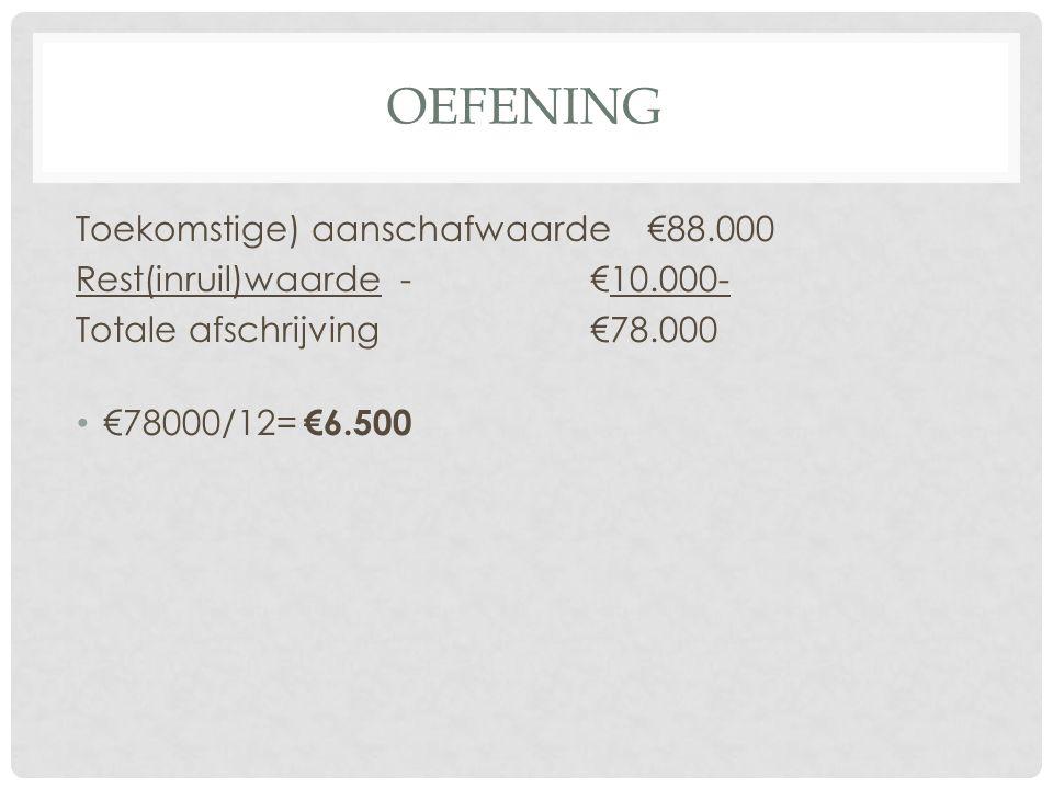 OEFENING Toekomstige) aanschafwaarde €88.000 Rest(inruil)waarde -€10.000- Totale afschrijving€78.000 €78000/12= €6.500