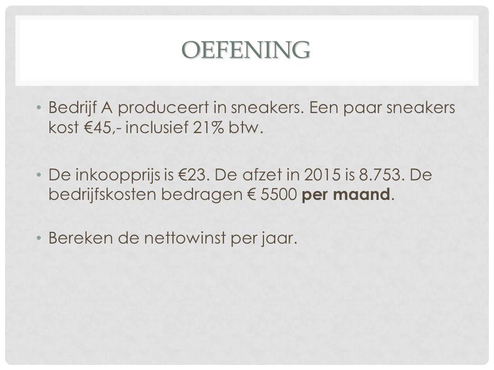 OEFENING Bedrijf A produceert in sneakers. Een paar sneakers kost €45,- inclusief 21% btw. De inkoopprijs is €23. De afzet in 2015 is 8.753. De bedrij