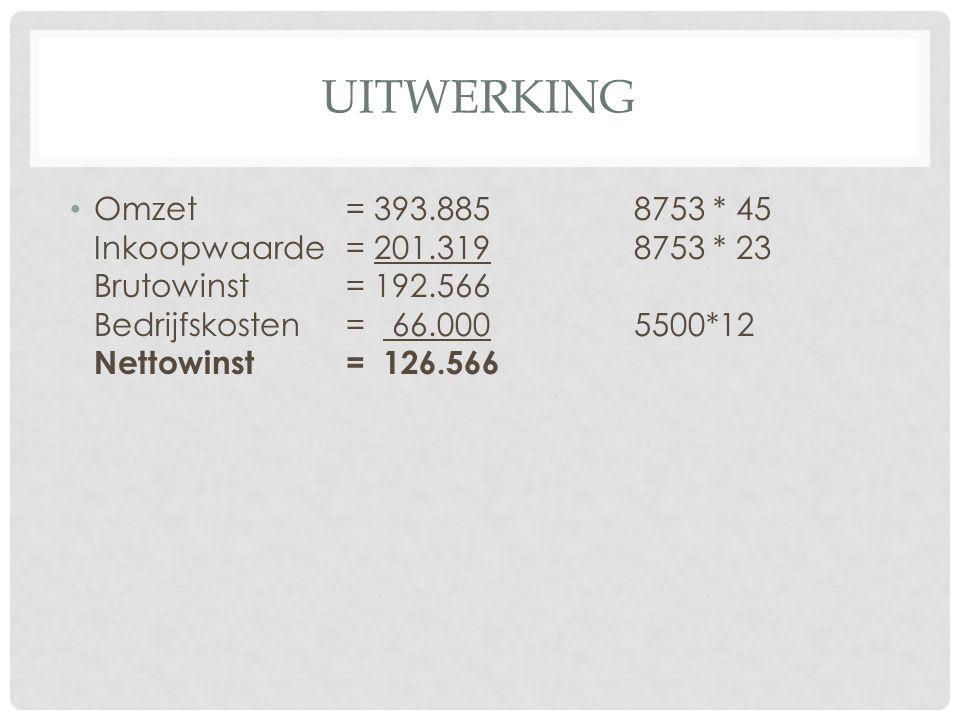 UITWERKING Omzet= 393.8858753 * 45 Inkoopwaarde = 201.319 8753 * 23 Brutowinst= 192.566 Bedrijfskosten= 66.0005500*12 Nettowinst= 126.566