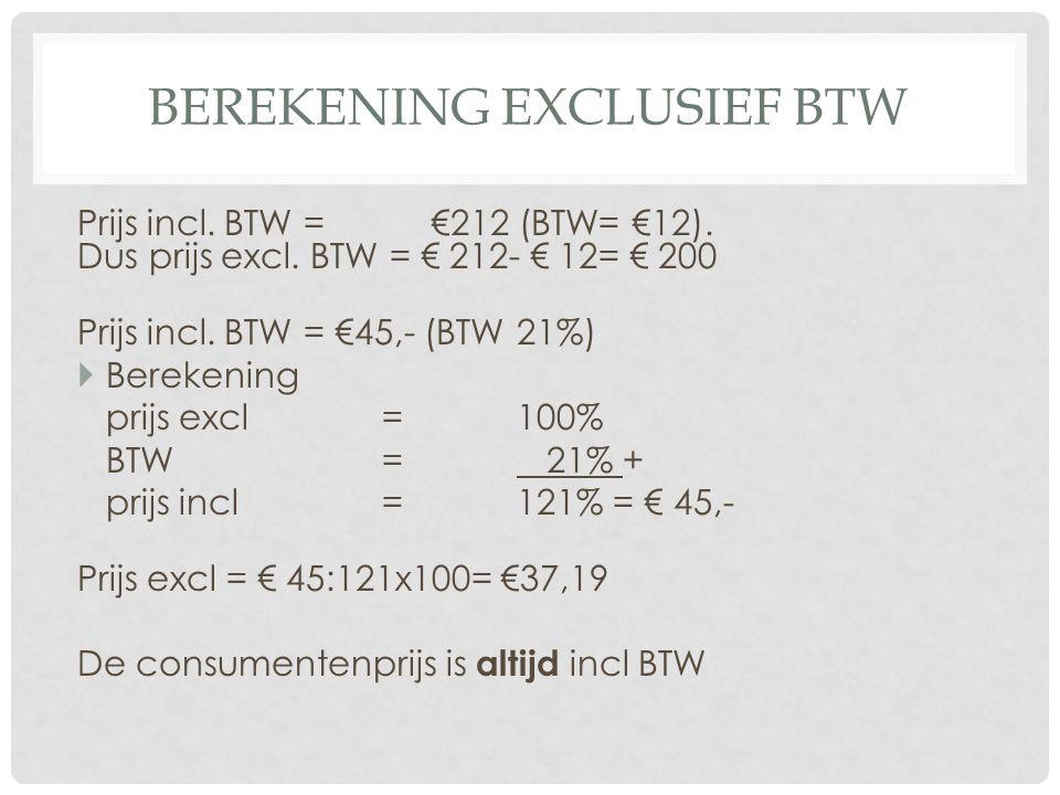 BEREKENING EXCLUSIEF BTW Prijs incl. BTW = €212 (BTW= €12). Dus prijs excl. BTW = € 212- € 12= € 200 Prijs incl. BTW = €45,- (BTW 21%)  Berekening pr
