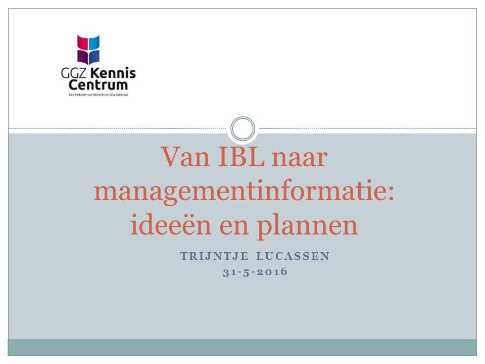TRIJNTJE LUCASSEN 31-5-2016 Van IBL naar managementinformatie: ideeën en plannen