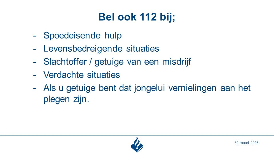 Bel ook 112 bij; 31 maart 2016 -Spoedeisende hulp -Levensbedreigende situaties -Slachtoffer / getuige van een misdrijf -Verdachte situaties -Als u getuige bent dat jongelui vernielingen aan het plegen zijn.