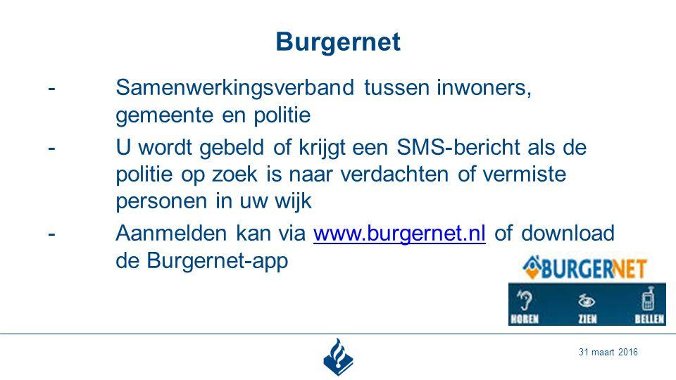 Burgernet 31 maart 2016 -Samenwerkingsverband tussen inwoners, gemeente en politie -U wordt gebeld of krijgt een SMS-bericht als de politie op zoek is naar verdachten of vermiste personen in uw wijk -Aanmelden kan via www.burgernet.nl of download de Burgernet-appwww.burgernet.nl