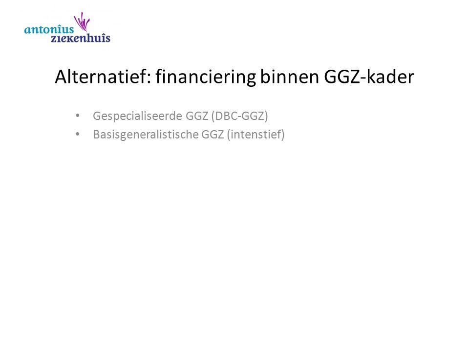 Alternatief: financiering binnen GGZ-kader Gespecialiseerde GGZ (DBC-GGZ) Basisgeneralistische GGZ (intenstief)