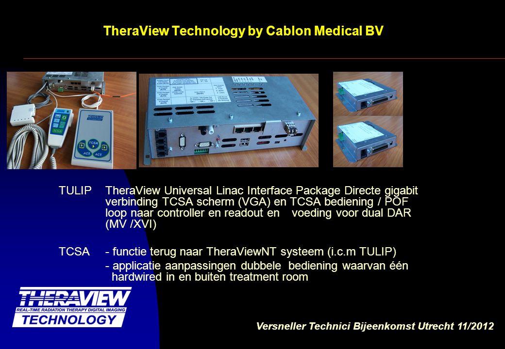 Versneller Technici Bijeenkomst Utrecht 11/2012 TheraView Technology by Cablon Medical BV TULIP TheraView Universal Linac Interface Package Directe gigabit verbinding van TCSA scherm (VGA) en TCSA bediening / POF loop USB server en voeding voor dual DAR (MV /XVI) TCSA - functie terug naar TheraViewNT systeem (i.c.m TULIP) - applicatie aanpassingen dubbele bediening waarvan één hardwired in en buiten treatment room