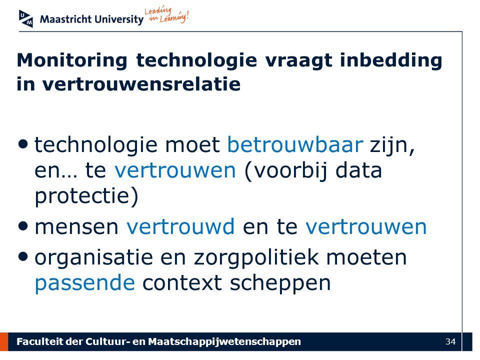 Faculteit der Cultuur- en Maatschappijwetenschappen 34 technologie moet betrouwbaar zijn, en… te vertrouwen (voorbij data protectie) mensen vertrouwd en te vertrouwen organisatie en zorgpolitiek moeten passende context scheppen Monitoring technologie vraagt inbedding in vertrouwensrelatie