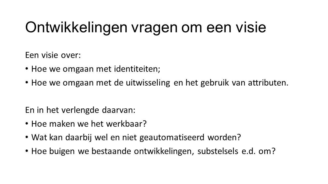 Ontwikkelingen vragen om een visie Een visie over: Hoe we omgaan met identiteiten; Hoe we omgaan met de uitwisseling en het gebruik van attributen.