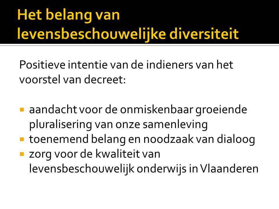 Positieve intentie van de indieners van het voorstel van decreet:  aandacht voor de onmiskenbaar groeiende pluralisering van onze samenleving  toenemend belang en noodzaak van dialoog  zorg voor de kwaliteit van levensbeschouwelijk onderwijs in Vlaanderen