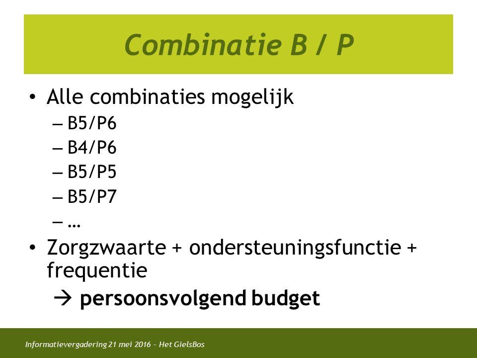 Informatievergadering 21 mei 2016 – Het GielsBos Combinatie B / P Alle combinaties mogelijk – B5/P6 – B4/P6 – B5/P5 – B5/P7 – … Zorgzwaarte + ondersteuningsfunctie + frequentie  persoonsvolgend budget
