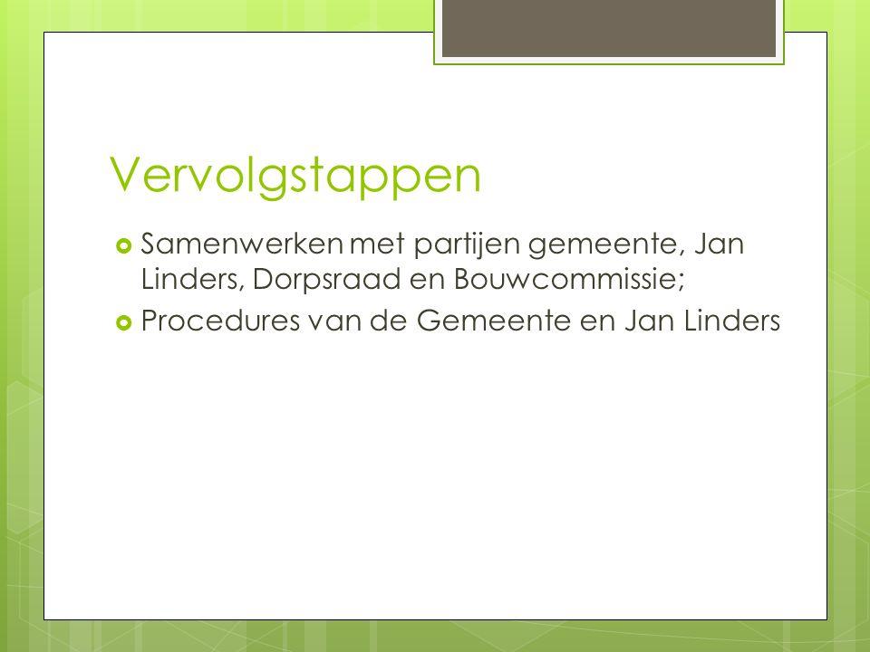 Vervolgstappen  Samenwerken met partijen gemeente, Jan Linders, Dorpsraad en Bouwcommissie;  Procedures van de Gemeente en Jan Linders