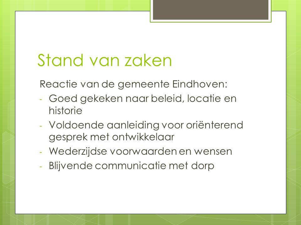Stand van zaken Reactie van de gemeente Eindhoven: - Goed gekeken naar beleid, locatie en historie - Voldoende aanleiding voor oriënterend gesprek met ontwikkelaar - Wederzijdse voorwaarden en wensen - Blijvende communicatie met dorp