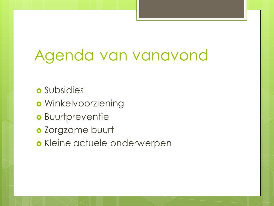 Agenda van vanavond  Subsidies  Winkelvoorziening  Buurtpreventie  Zorgzame buurt  Kleine actuele onderwerpen