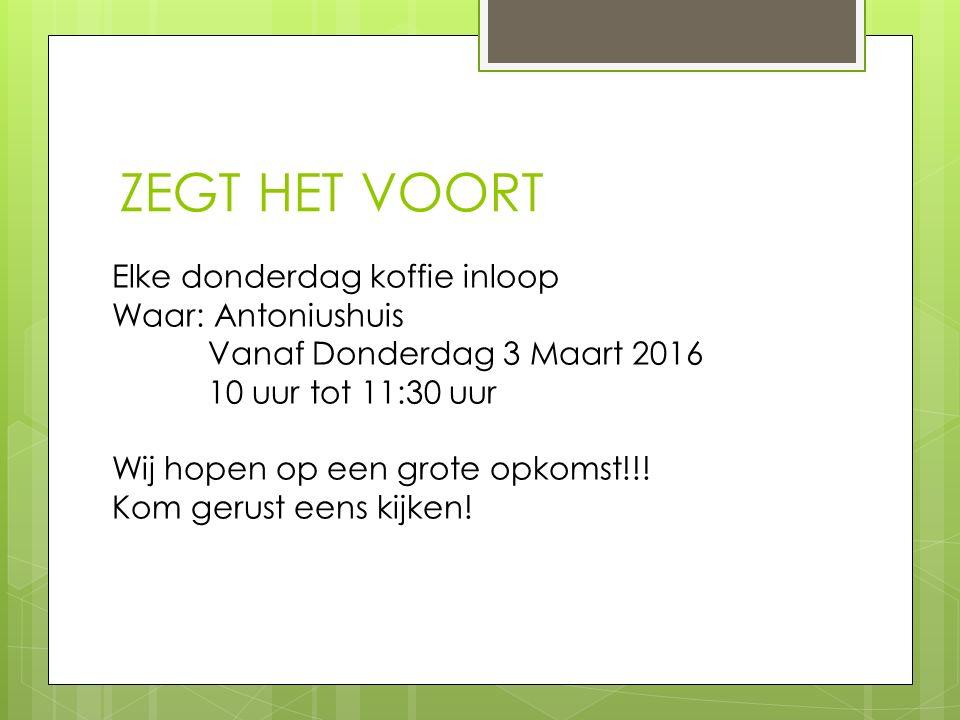 ZEGT HET VOORT Elke donderdag koffie inloop Waar: Antoniushuis Vanaf Donderdag 3 Maart 2016 10 uur tot 11:30 uur Wij hopen op een grote opkomst!!.